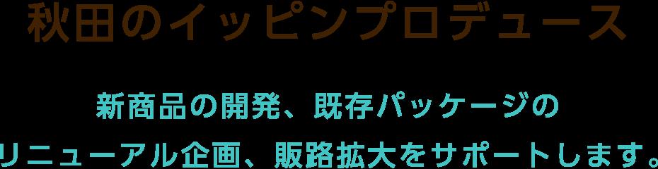秋田のイッピンプロデュース 新商品の開発、既存パッケージのリニューアル企画、販路拡大をサポートします。