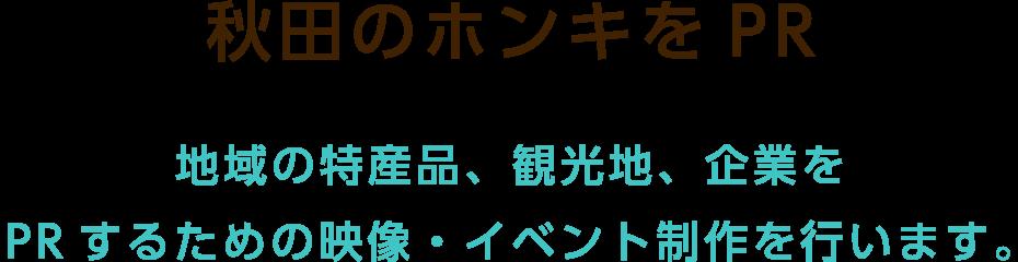 秋田のホンキをPR 地域の特産品、観光地、企業をPRするための映像・イベント制作を行います。