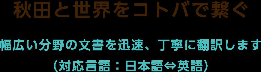 秋田と世界をコトバで繋ぐ 幅広い分野の文書を迅速、丁寧に翻訳します(対応言語:日本語⇔英語)